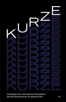 KURZE 01. Anthologie des Literarischen Schreibens der Kunsthochschule für Medien Köln [Taschenbuch]