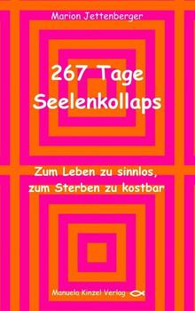 267 Tage Seelenkollaps: Zum Leben zu sinnlos, zum Sterben zu kostbar - Jettenberger, Marion