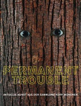 Permanent Trouble - Aktuelle Kunst aus der Sammlung Kopp München - Contemporary Art from the Kopp Collection Munich [Gebundene Ausgabe]