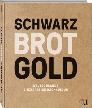 Schwarz Brot Gold: Deutschlands einzigartige Brotkultur - Dieter Braatz