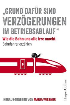 ''Grund dafür sind Verzögerungen im Betriebsablauf'' - Wie die Bahn uns alle irre macht. Bahnfahrer erzählen - Maria Wiesner  [Taschenbuch]