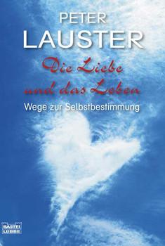 Die Liebe und das Leben: Wege zur Selbstbestimmung - Paul Lauster