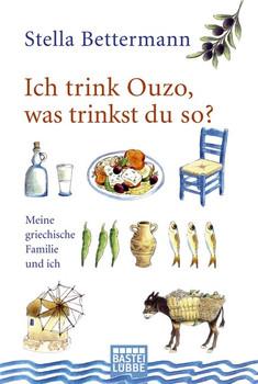 Ich trink Ouzo, was trinkst du so?: Meine griechische Familie und ich - Stella Bettermann