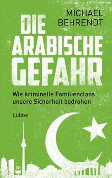 Die arabische Gefahr. Wie kriminelle Familienclans unsere Sicherheit bedrohen - Michael Behrendt  [Gebundene Ausgabe]