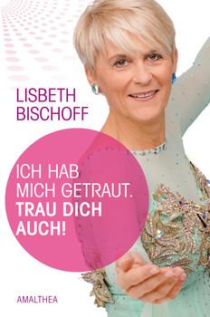 Ich habe mich getraut. Trau dich auch! - Lisbeth Bischoff