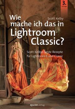 Wie mache ich das in Lightroom Classic?. Scott Kelbys beste Rezepte für Lightroom 6 und Classic - Scott Kelby  [Taschenbuch]