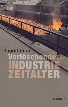 Verlöschendes Industriezeitalter. Suche nach Aufbruch an Rhein, Ruhr und Emscher - Ingrid Krau  [Gebundene Ausgabe]