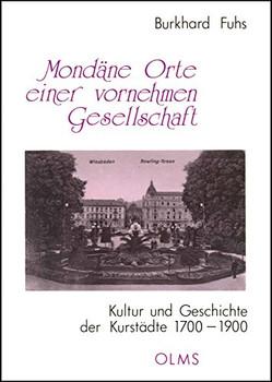 Mondäne Orte einer vornehmen Gesellschaft: Kultur und Geschichte der Kurstädte 1700-1900 - Fuhs, Burkhard