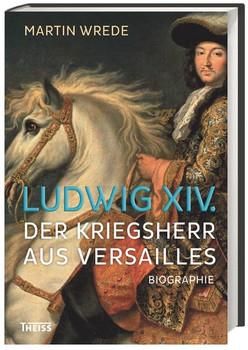Ludwig XIV.. Der Kriegsherr aus Versailles - Martin Wrede  [Gebundene Ausgabe]