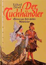 Der Tuchhändler. Sonderausgabe. Roman aus dem späten Mittelalter - Richard Dübell