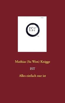 Ist - Alles einfach nur ist - Mathias (Su Won) Knigge [Taschenbuch]