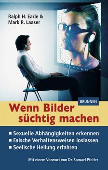 Wenn Bilder süchtig machen: Sexuelle Abhängigkeiten erkennen - Falsche Verhaltensweisen loslassen - Seelische Heilung erfahren - Earle