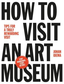 How to Visit an Art Museum. Tips for a truly rewarding visit - Johan Idema  [Gebundene Ausgabe]