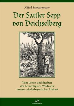 Der Sattler Sepp von Deichselberg. Vom Leben und Sterben des berüchtigsten Wilderers unserer niederbayerischen Heimat - Alfred Schwarzmaier [Gebundene Ausgabe]