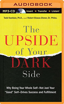 "The Upside of Your Dark Side: Why Being Your Whole Self - Not Just Your ""Good"" Self - Drives Success and Fulfillment - Kashdan, Todd"