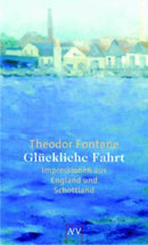 Glückliche Fahrt: Impressionen aus England und Schottland - Theodor Fontane