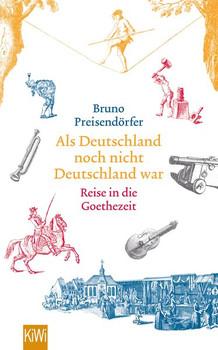 Als Deutschland noch nicht Deutschland war: Eine Reise in die Goethezeit - Bruno Preisendörfer [Taschenbuch]