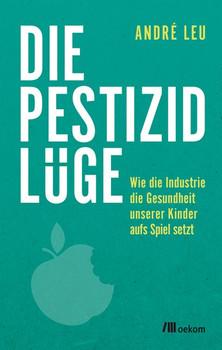 Die Pestizidlüge. Wie die Industrie die Gesundheit unserer Kinder aufs Spiel setzt - André Leu  [Taschenbuch]