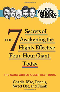 It's Always Sunny in Philadelphia: The 7 Secrets of Awakening the Highly Effective Four-Hour Giant, Today (TV Tie in) - The Gang