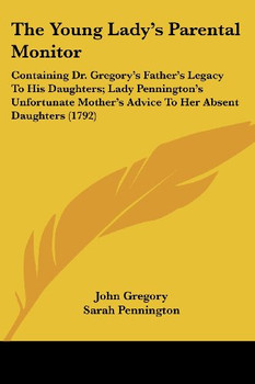 The Young Lady's Parental Monitor: Containing Dr. Gregory's Father's Legacy to His Daughters; Lady Pennington's Unfortunate Mother's Advice to Her Abs - Gregory, John