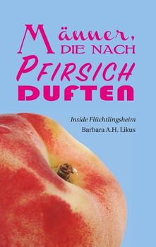 Männer die nach Pfirsich duften. Inside Flüchtlingsheim - Barbara A.H. Likus  [Taschenbuch]