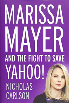 Marissa Mayer and the Fight to Save Yahoo! - Carlson, Nicholas