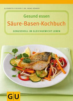 Säure-Basen-Kochbuch. Gesund essen: Genussvoll im Gleichgewicht Leben. Mit Lebensmittelführer - Elisabeth Fischer