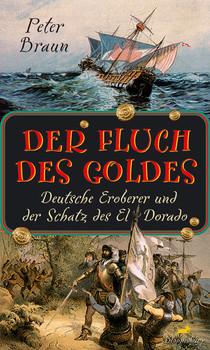 Der Fluch des Goldes. Deutsche Eroberer und der Schatz des El Dorado - Peter Braun