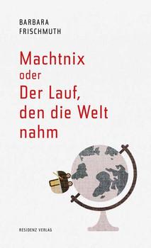 Machtnix oder Der Lauf, den die Welt nahm - Barbara Frischmuth  [Gebundene Ausgabe]