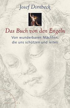 Das Buch von den Engeln. Von wunderbaren Mächten, die uns schützen und leiten - Josef Dirnbeck