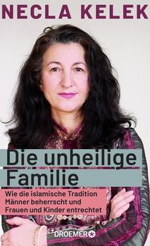 Die unheilige Familie. Wie der Islam Männer beherrscht und Frauen und Kinder entrechtet - Necla Kelek  [Gebundene Ausgabe]
