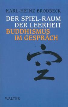 Der Spiel- Raum der Leerheit. Buddhismus im Gespräch - Karl-Heinz Brodbeck