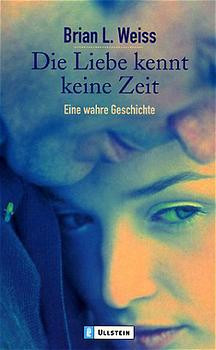 Die Liebe kennt keine Zeit. Eine wahre Geschichte. - Brian L. Weiss