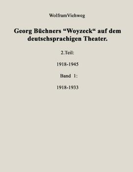 """Georg Büchners """"Woyzeck"""" auf dem deutschsprachigen Theater. 2. Teil: 1918-1945 - Band 1: 1918-1933 - Wolfram Viehweg"""
