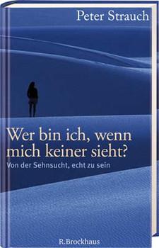Wer bin ich, wenn mich keiner sieht?: Von der Sehnsucht, echt zu sein - Peter Strauch