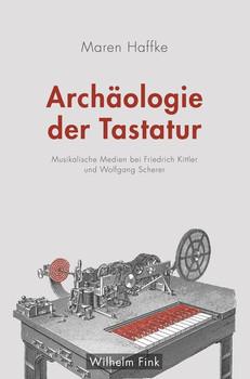 Archäologie der Tastatur. Musikalische Medien bei Friedrich Kittler und Wolfgang Scherer - Maren Haffke  [Taschenbuch]