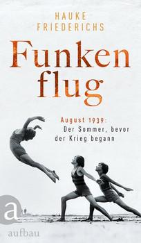Funkenflug. August 1939: Der Sommer, bevor der Krieg begann - Hauke Friederichs  [Gebundene Ausgabe]