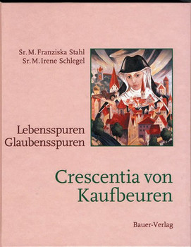 Crescentia von Kaufbeuren: Lebensspuren - Glaubensspuren - Stahl, Franziska; Schlegel, Irene