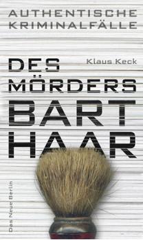 Des Mörders Barthaar - Authentische Kriminalfälle - Klaus Keck