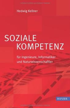 Soziale Kompetenz: Für Ingenieure, Informatiker und Naturwissenschaftler - Hedwig Kellner