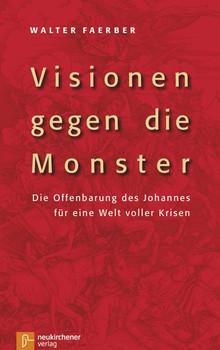 Visionen gegen die Monster. Die Offenbarung des Johannes für eine Welt voller Krisen - Walter Faerber  [Gebundene Ausgabe]