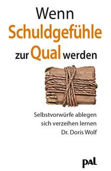 Wenn Schuldgefühle zur Qual werden: Wie Sie Schuldgefühle überwinden und wieder Freude am Leben gewinnen können - Doris Wolf