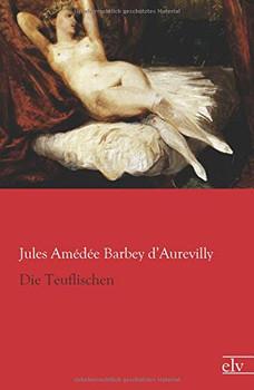 Die Teuflischen - Barbey d'Aurevilly, Jules Amédée
