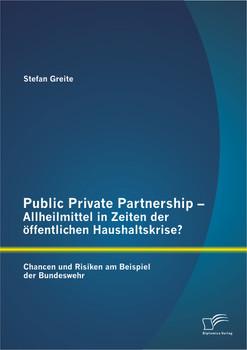 Public Private Partnership - Allheilmittel in Zeiten der öffentlichen Haushaltskrise?  Chancen und Risiken am Beispiel der Bundeswehr - Greite, Stefan