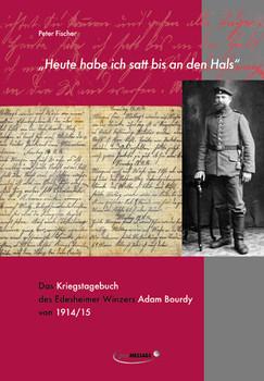 Heute habe ich satt bis an den Hals: Das Kriegstagebuch des Edesheimer Winzers Adam Bourdy von 1914/15 - Fischer, Peter