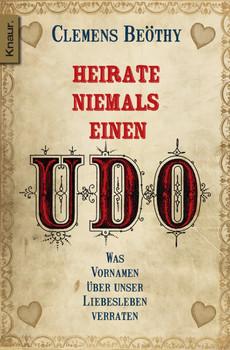 Heirate niemals einen Udo: Was Vornamen über unser Liebesleben verraten - Clemens Beöthy