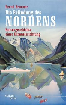 Die Erfindung des Nordens. Kulturgeschichte einer Himmelsrichtung - Bernd Brunner  [Gebundene Ausgabe]