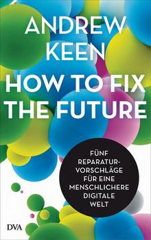 How to fix the future -. Fünf Reparaturvorschläge für eine menschlichere digitale Welt - Andrew Keen  [Gebundene Ausgabe]