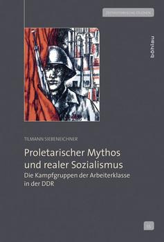 Proletarischer Mythos und realer Sozialismus. Die Kampfgruppen der Arbeiterklasse in der DDR - Tilmann Siebeneichner  [Gebundene Ausgabe]