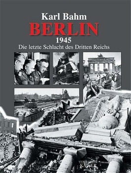 Berlin 1945. Die letzte Schlacht des Dritten Reichs - Karl Bahm